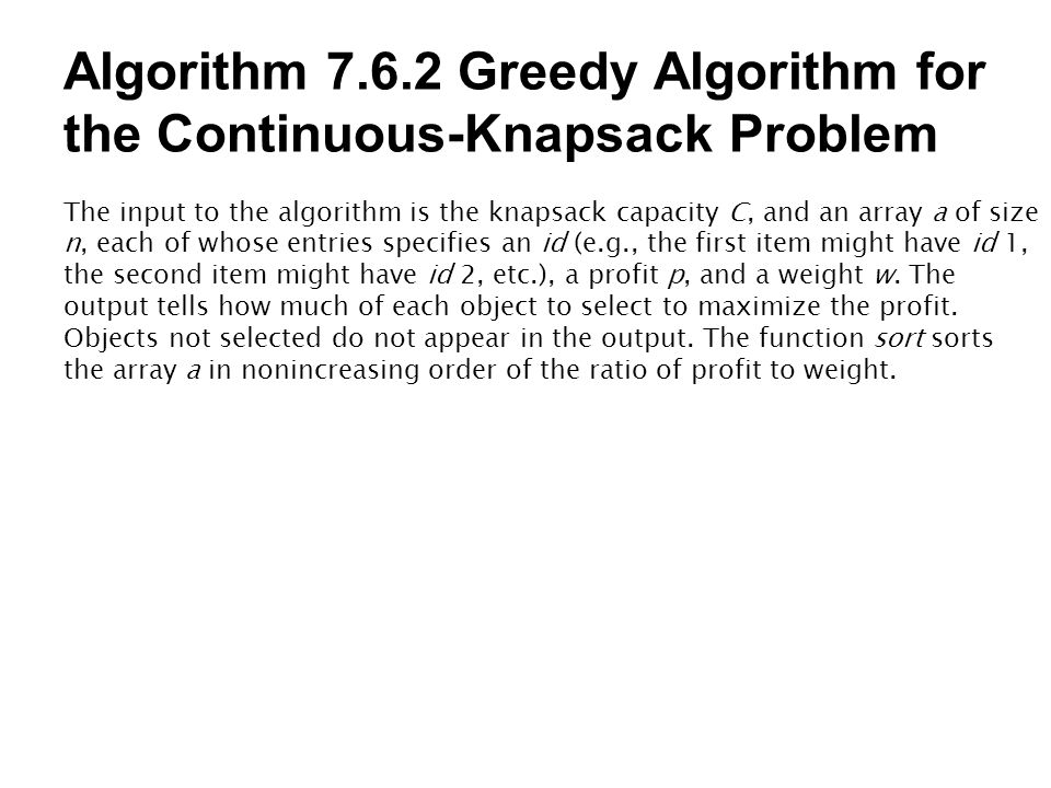 Algorithm 7.6.2 Greedy Algorithm for the Continuous-Knapsack Problem The input to the algorithm is the knapsack capacity C, and an array a of size n,