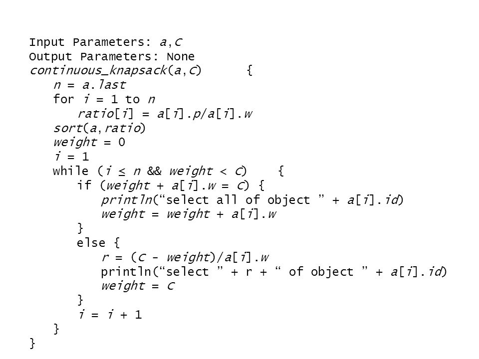 Input Parameters: a,C Output Parameters: None continuous_knapsack(a,C) { n = a.last for i = 1 to n ratio[i] = a[i].p/a[i].w sort(a,ratio) weight = 0 i