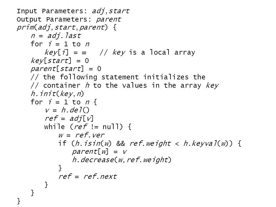 Input Parameters: adj,start Output Parameters: parent prim(adj,start,parent) { n = adj.last for i = 1 to n key[i] = ∞ // key is a local array key[star