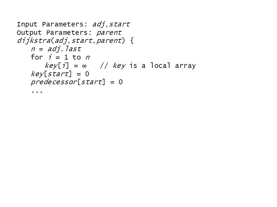 Input Parameters: adj,start Output Parameters: parent dijkstra(adj,start,parent) { n = adj.last for i = 1 to n key[i] = ∞ // key is a local array key[