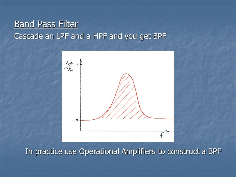Band Pass Filter Cascade an LPF and a HPF and you get BPF In practice use Operational Amplifiers to construct a BPF