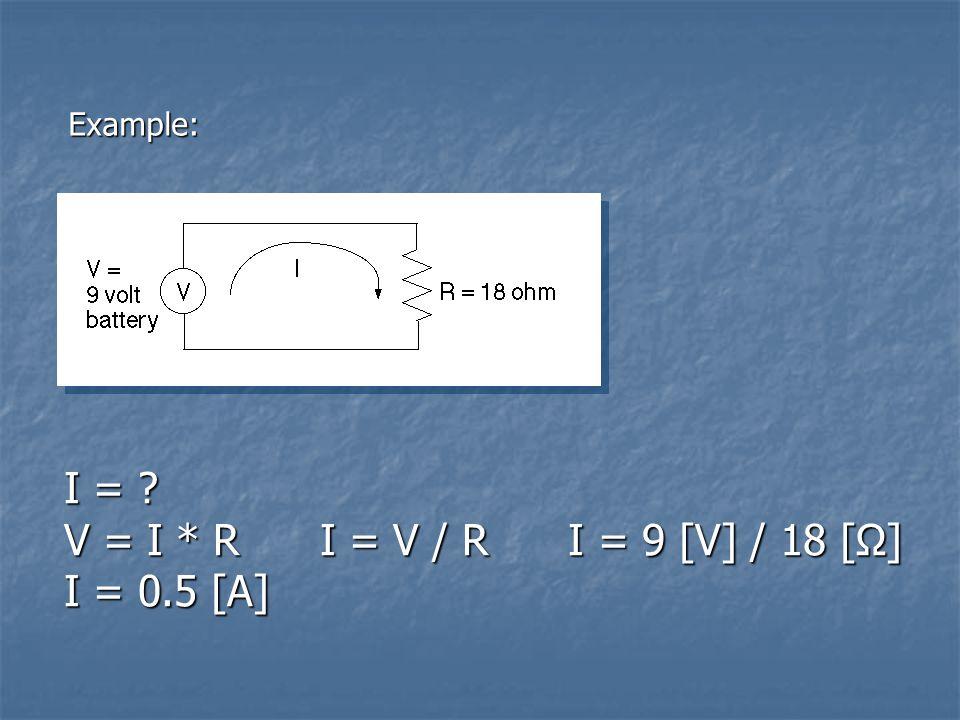 Example: I = ? V = I * R I = V / R I = 9 [V] / 18 [Ω] I = 0.5 [A]