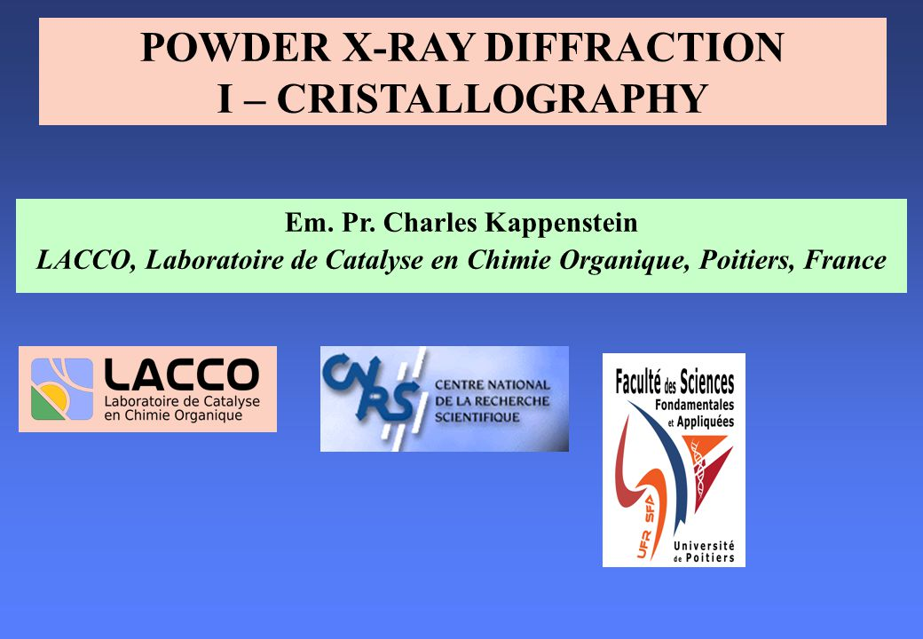 Em. Pr. Charles Kappenstein LACCO, Laboratoire de Catalyse en Chimie Organique, Poitiers, France POWDER X-RAY DIFFRACTION I – CRISTALLOGRAPHY