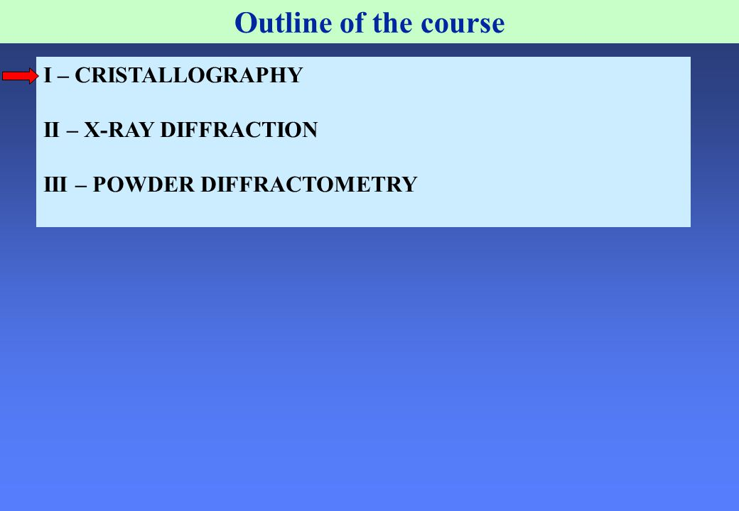 Outline of the course I – CRISTALLOGRAPHY II – X-RAY DIFFRACTION III – POWDER DIFFRACTOMETRY