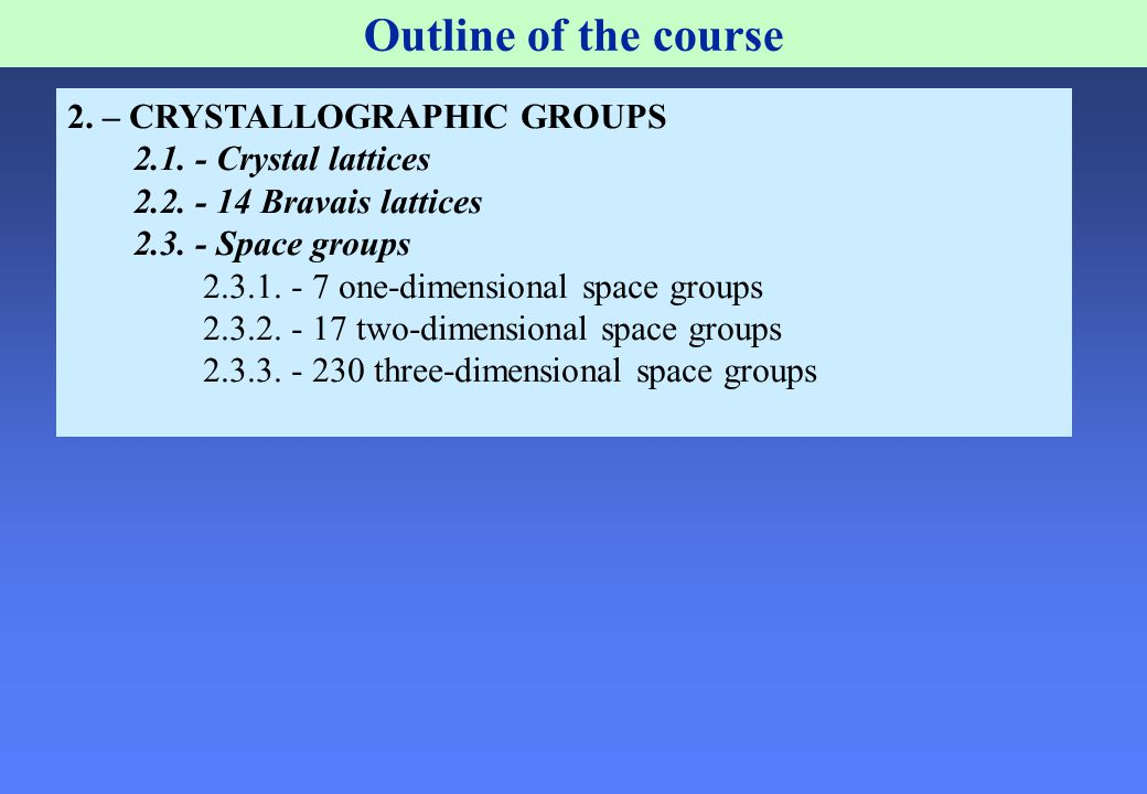 Outline of the course 2. – CRYSTALLOGRAPHIC GROUPS 2.1. - Crystal lattices 2.2. - 14 Bravais lattices 2.3. - Space groups 2.3.1. - 7 one-dimensional s