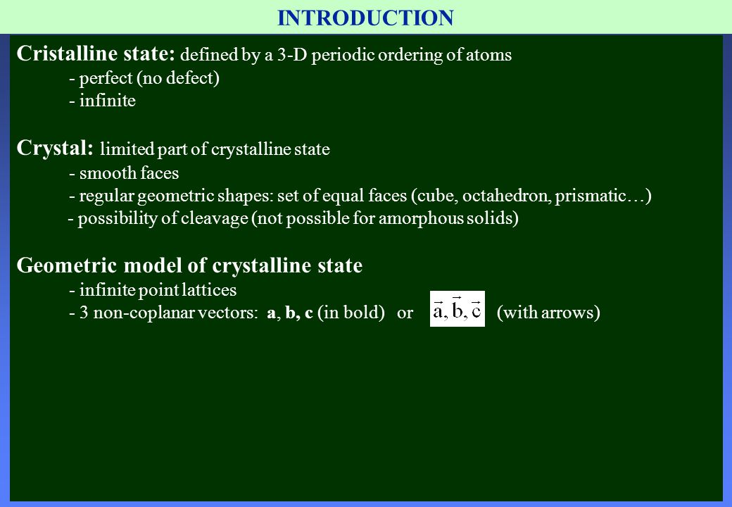INTRODUCTION Cristalline state: defined by a 3-D periodic ordering of atoms - perfect (no defect) - infinite Crystal: limited part of crystalline stat