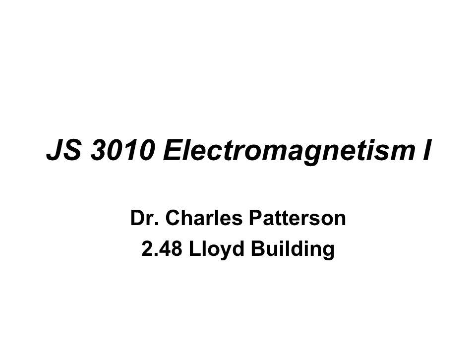JS 3010 Electromagnetism I Dr. Charles Patterson 2.48 Lloyd Building