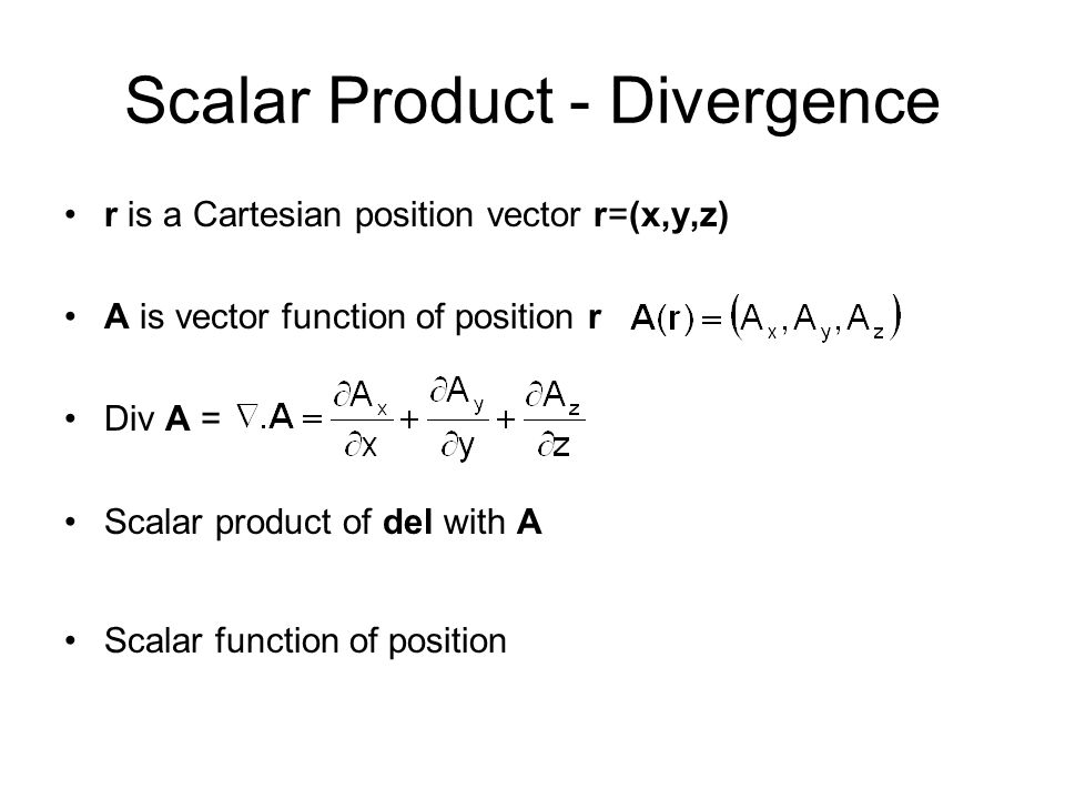 Scalar Product - Divergence r is a Cartesian position vector r=(x,y,z) A is vector function of position r Div A = Scalar product of del with A Scalar