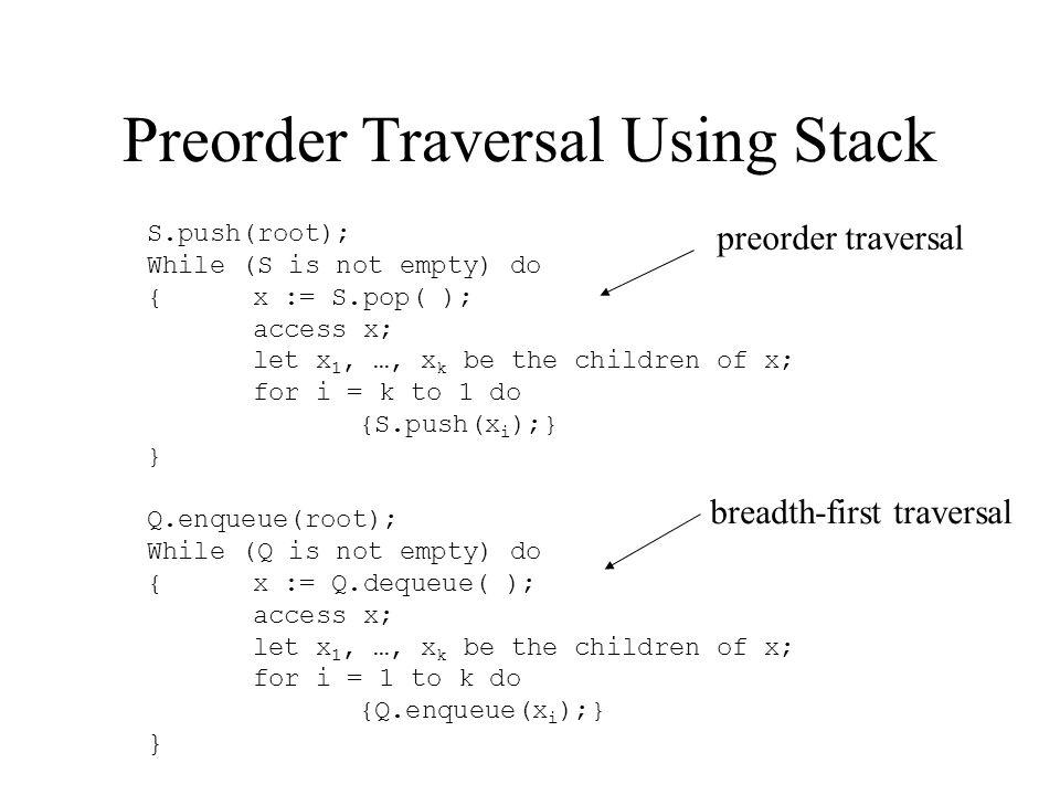 Preorder Traversal Using Stack S.push(root); While (S is not empty) do {x := S.pop( ); access x; let x 1, …, x k be the children of x; for i = k to 1 do {S.push(x i );} } Q.enqueue(root); While (Q is not empty) do {x := Q.dequeue( ); access x; let x 1, …, x k be the children of x; for i = 1 to k do {Q.enqueue(x i );} } preorder traversal breadth-first traversal