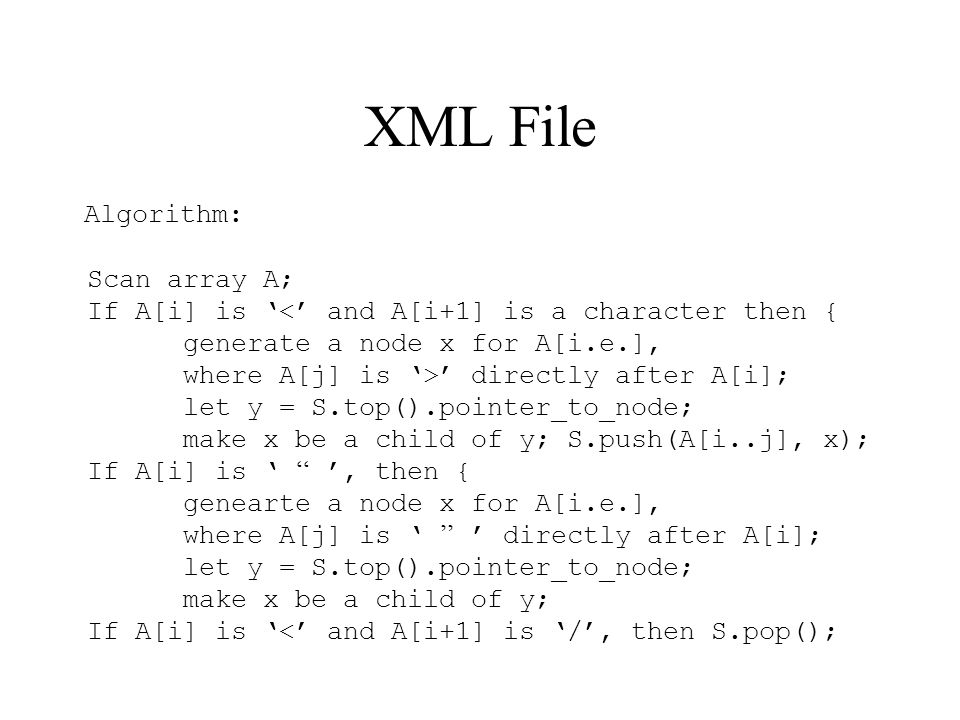 XML File Algorithm: Scan array A; If A[i] is '<' and A[i+1] is a character then { generate a node x for A[i.e.], where A[j] is '>' directly after A[i]; let y = S.top().pointer_to_node; make x be a child of y; S.push(A[i..j], x); If A[i] is ' '' ', then { genearte a node x for A[i.e.], where A[j] is ' '' ' directly after A[i]; let y = S.top().pointer_to_node; make x be a child of y; If A[i] is '<' and A[i+1] is '/', then S.pop();
