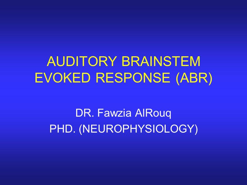 AUDITORY BRAINSTEM EVOKED RESPONSE (ABR) DR. Fawzia AlRouq PHD. (NEUROPHYSIOLOGY)