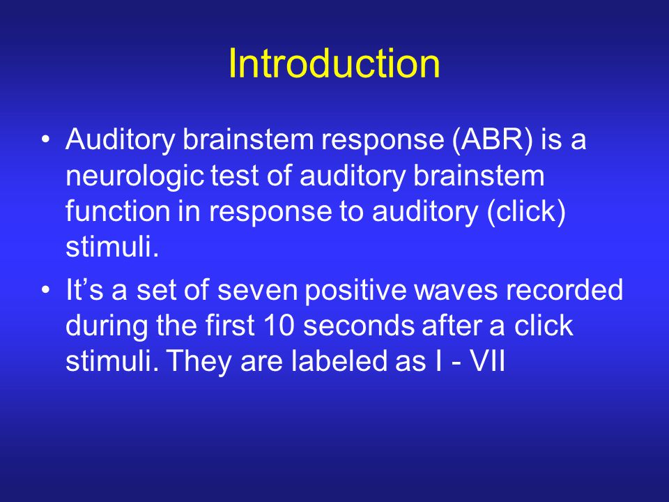 Introduction Auditory brainstem response (ABR) is a neurologic test of auditory brainstem function in response to auditory (click) stimuli. It's a set