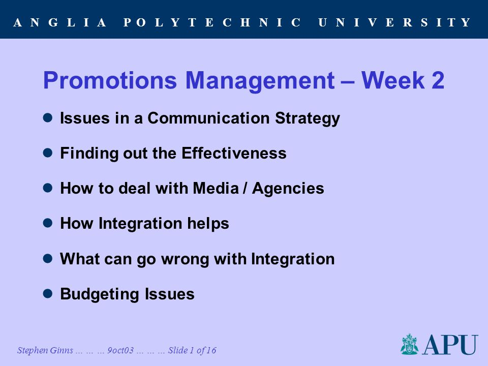 A N G L I A P O L Y T E C H N I C U N I V E R S I T Y Stephen Ginns … … … 9oct03 … … … Slide 1 of 16 Promotions Management – Week 2 Issues in a Communication Strategy Finding out the Effectiveness How to deal with Media / Agencies How Integration helps What can go wrong with Integration Budgeting Issues