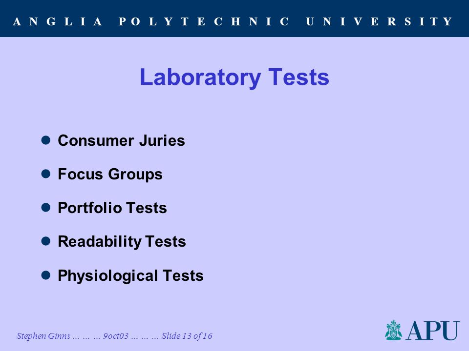 A N G L I A P O L Y T E C H N I C U N I V E R S I T Y Stephen Ginns … … … 9oct03 … … … Slide 13 of 16 Laboratory Tests Consumer Juries Focus Groups Portfolio Tests Readability Tests Physiological Tests