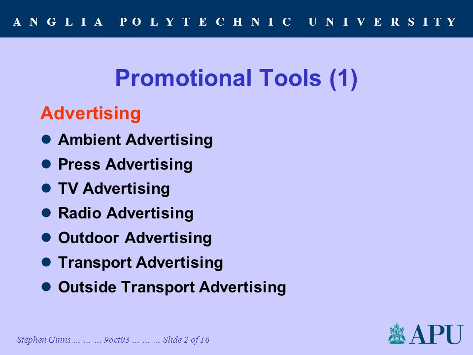 A N G L I A P O L Y T E C H N I C U N I V E R S I T Y Stephen Ginns … … … 9oct03 … … … Slide 2 of 16 Promotional Tools (1) Advertising Ambient Advertising Press Advertising TV Advertising Radio Advertising Outdoor Advertising Transport Advertising Outside Transport Advertising