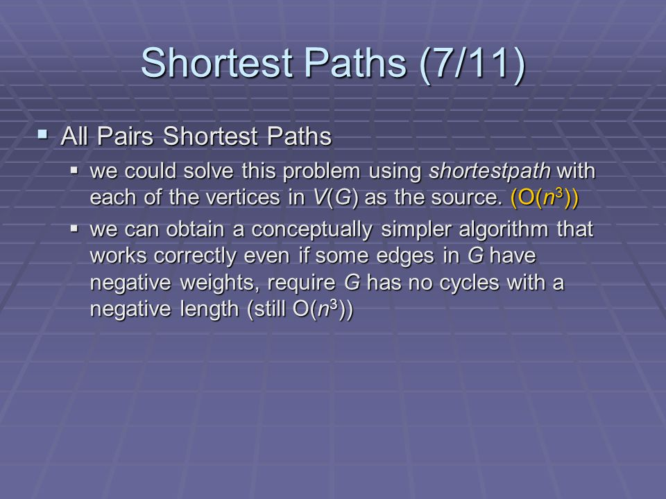 Shortest Paths (7/11)  All Pairs Shortest Paths  we could solve this problem using shortestpath with each of the vertices in V(G) as the source.
