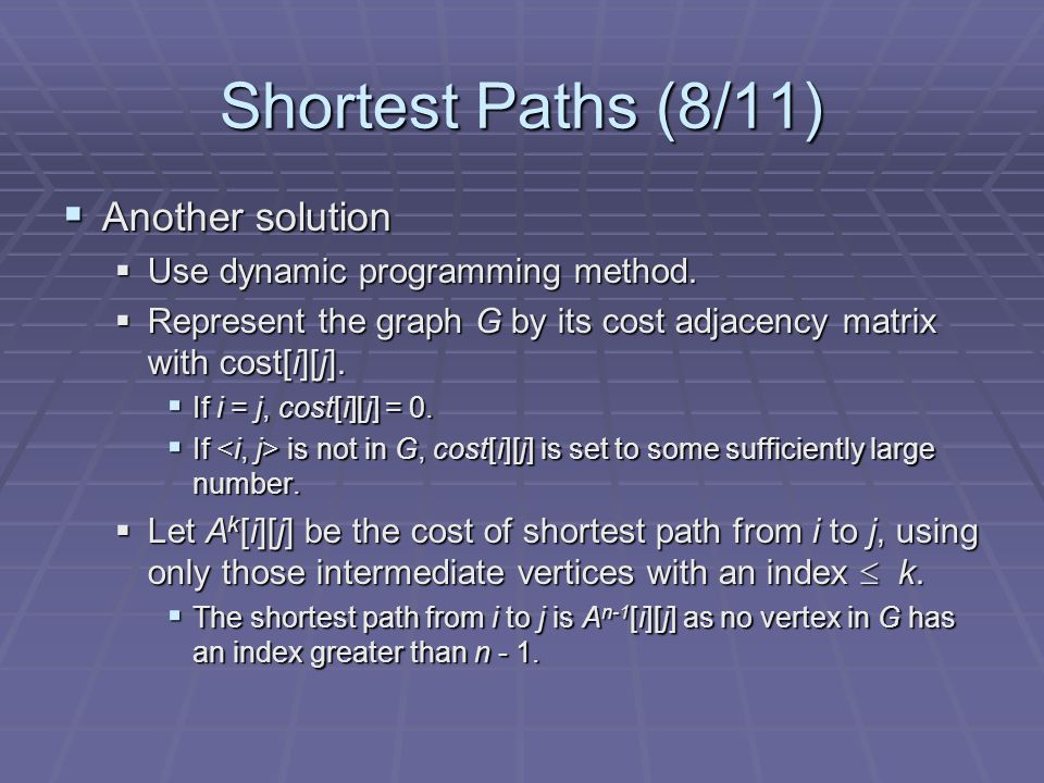 Shortest Paths (9/11)  Algorithm concept  The basic idea in the all pairs algorithm is begin with the matrix A -1 and successively generated the matrices A -1, A 0, A 2, …, A n  A -1 [i][j]=cost[i][j]  Calculate the A 0, A 1, A 2,..., A n-1 from A -1 iteratively  A k [i][j]=min{A k-1 [i][j], A k-1 [i][k]+A k-1 [k][j]}, k>=0
