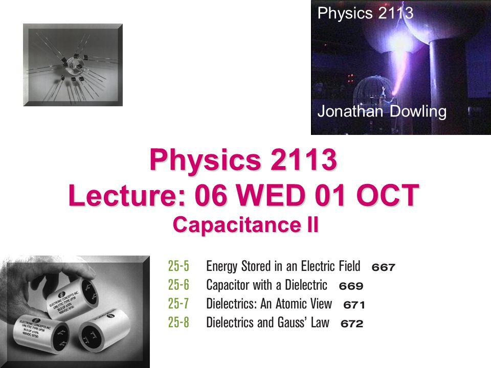 Physics 2113 Lecture: 06 WED 01 OCT Capacitance II Physics 2113 Jonathan Dowling