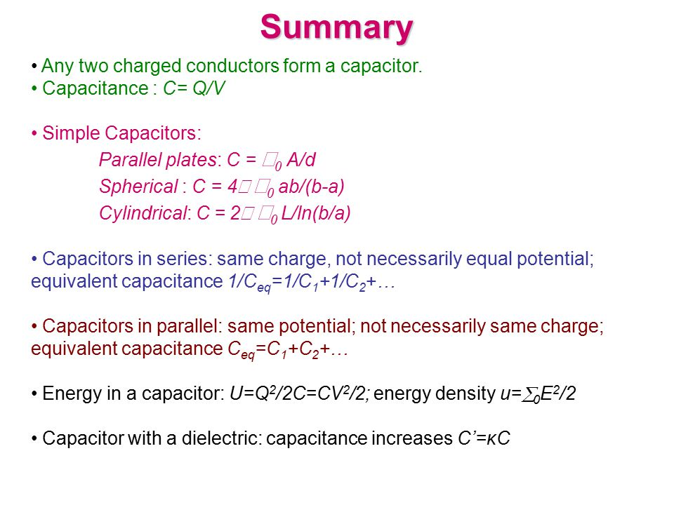 Summary Any two charged conductors form a capacitor. Capacitance : C= Q/V Simple Capacitors: Parallel plates: C =  0 A/d Spherical : C = 4   0 ab/(