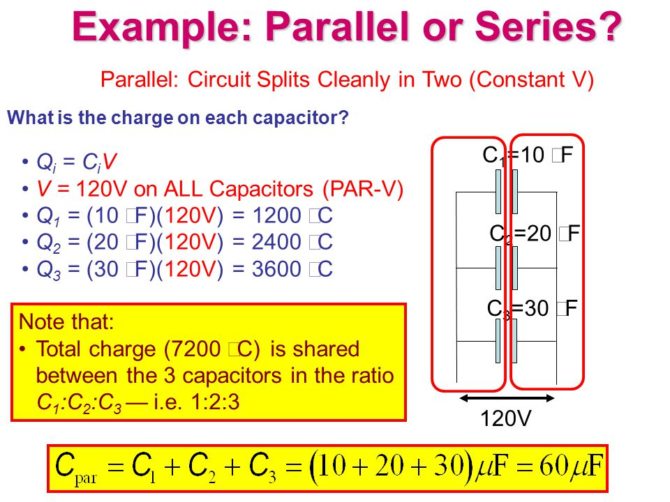 Example: Parallel or Series? What is the charge on each capacitor? C 1 =10  F C 3 =30  F C 2 =20  F 120V Q i = C i V V = 120V on ALL Capacitors (PA