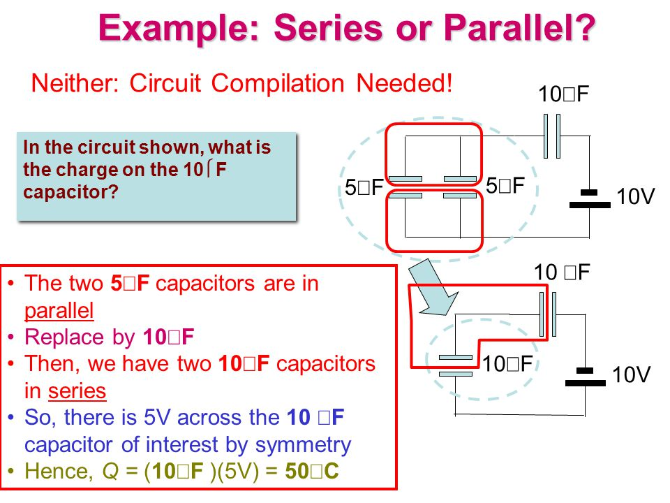 Example: Series or Parallel? In the circuit shown, what is the charge on the 10  F capacitor? 10  F 10V 10  F 5F5F 5F5F 10V The two 5  F capac