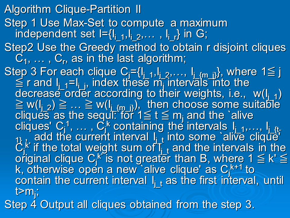 Algorithm Clique-Partition II Step 1 Use Max-Set to compute a maximum independent set I={I i_1,I i_2,…, I i_r } in G; Step2 Use the Greedy method to obtain r disjoint cliques C 1, …, C r, as in the last algorithm; Step 3 For each clique C j ={I j_1,I j_2,…, I j_{m_j} }, where 1 ≦ j ≦ r and I j_1 =I i_j, index these m j intervals into the decrease order according to their weights, i.e., w(I j_1 ) ≧ w(I j_2 ) ≧ … ≧ w(I j_{m_j} ), then choose some suitable cliques as the sequl: for 1 ≦ t ≦ m j and the `alive cliques C j 1, …, C j k containing the intervals I j_1,…, I j_{t- 1}, add the current interval I j_t into some `alive clique C j k if the total weight sum of I j_t and the intervals in the original clique C j k is not greater than B, where 1 ≦ k ≦ k, otherwise open a new `alive clique as C j k+1 to contain the current interval I j_t as the first interval, until t>m j ; Step 4 Output all cliques obtained from the step 3.