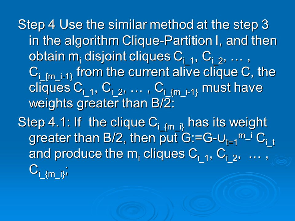 Step 4 Use the similar method at the step 3 in the algorithm Clique-Partition I, and then obtain m i disjoint cliques C i_1, C i_2, …, C i_{m_i-1} from the current alive clique C, the cliques C i_1, C i_2, …, C i_{m_i-1} must have weights greater than B/2: Step 4.1: If the clique C i_{m_i} has its weight greater than B/2, then put G:=G- ∪ t=1 m_i C i_t and produce the m i cliques C i_1, C i_2, …, C i_{m_i} ;