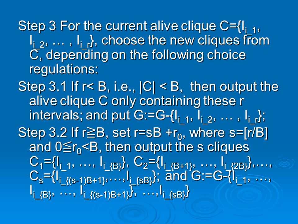 Step 3 For the current alive clique C={I i_1, I i_2, …, I i_r }, choose the new cliques from C, depending on the following choice regulations: Step 3.1 If r< B, i.e., |C| < B, then output the alive clique C only containing these r intervals; and put G:=G-{I i_1, I i_2, …, I i_r }; Step 3.2 If r ≧ B, set r=sB +r 0, where s=[r/B] and 0 ≦ r 0 <B, then output the s cliques C 1 ={I i_1, …, I i_{B} }, C 2 ={I i_{B+1}, …, I i_{2B} },…, C s ={I i_{(s-1)B+1},…,I i_{sB} }; and G:=G-{I i_1, …, I i_{B}, …, I i_{(s-1)B+1} }, …,I i_{sB} }