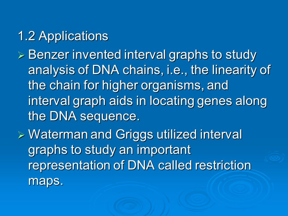 1.2 Applications  Benzer invented interval graphs to study analysis of DNA chains, i.e., the linearity of the chain for higher organisms, and interval graph aids in locating genes along the DNA sequence.