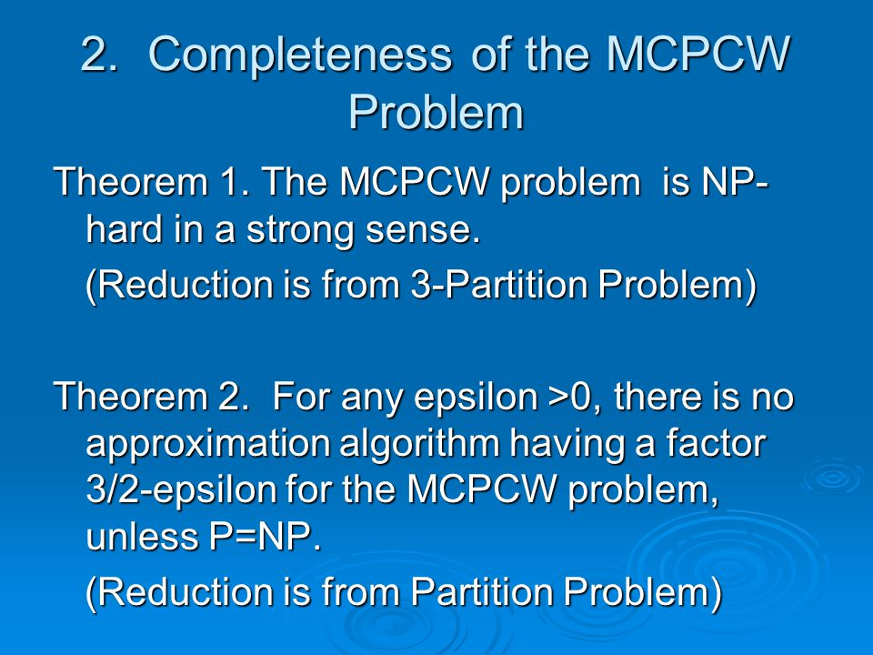 2. Completeness of the MCPCW Problem Theorem 1. The MCPCW problem is NP- hard in a strong sense.