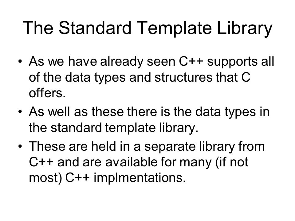 The Standard Template Library As we have already seen C++ supports all of the data types and structures that C offers. As well as these there is the d