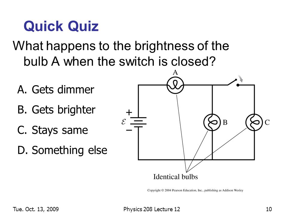 Tue. Oct. 13, 2009Physics 208 Lecture 1210 Quick Quiz What happens to the brightness of the bulb A when the switch is closed? A.Gets dimmer B.Gets bri