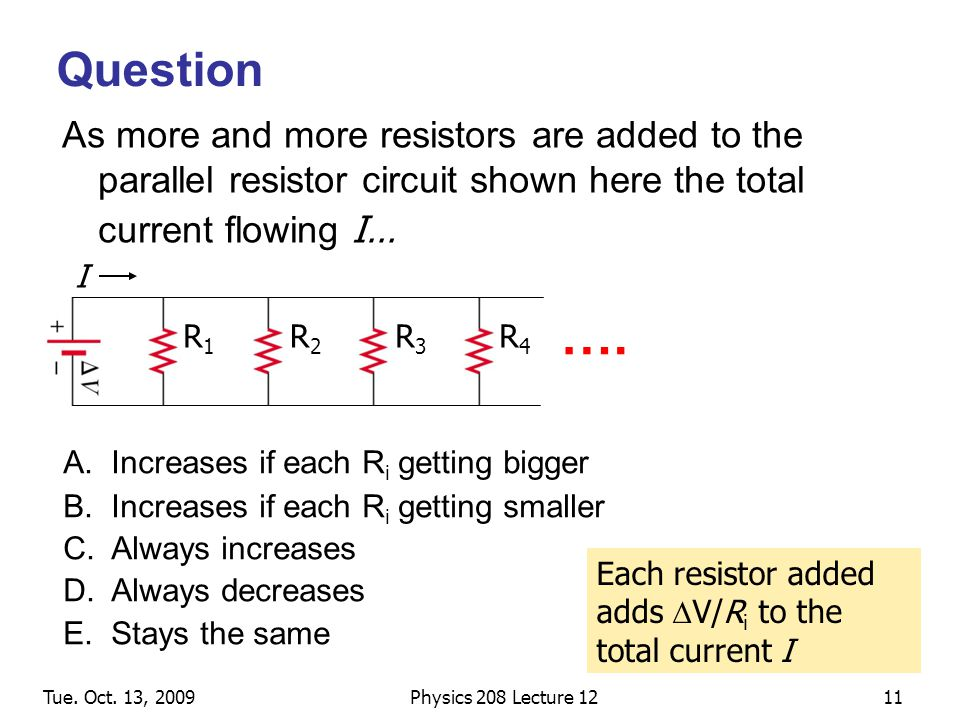 Tue. Oct. 13, 2009Physics 208 Lecture 1211 Question As more and more resistors are added to the parallel resistor circuit shown here the total current