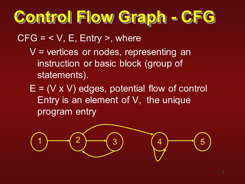 2 Control Flow Graph - CFG CFG =, where V = vertices or nodes, representing an instruction or basic block (group of statements). E = (V x V) edges, po