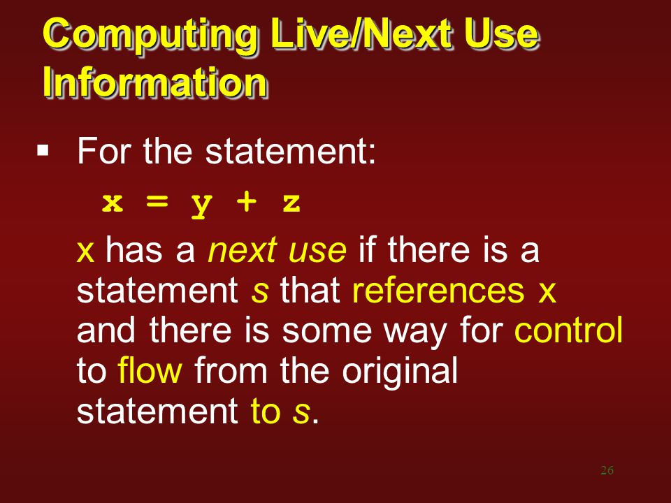26 Computing Live/Next Use Information  For the statement: x = y + z x has a next use if there is a statement s that references x and there is some w