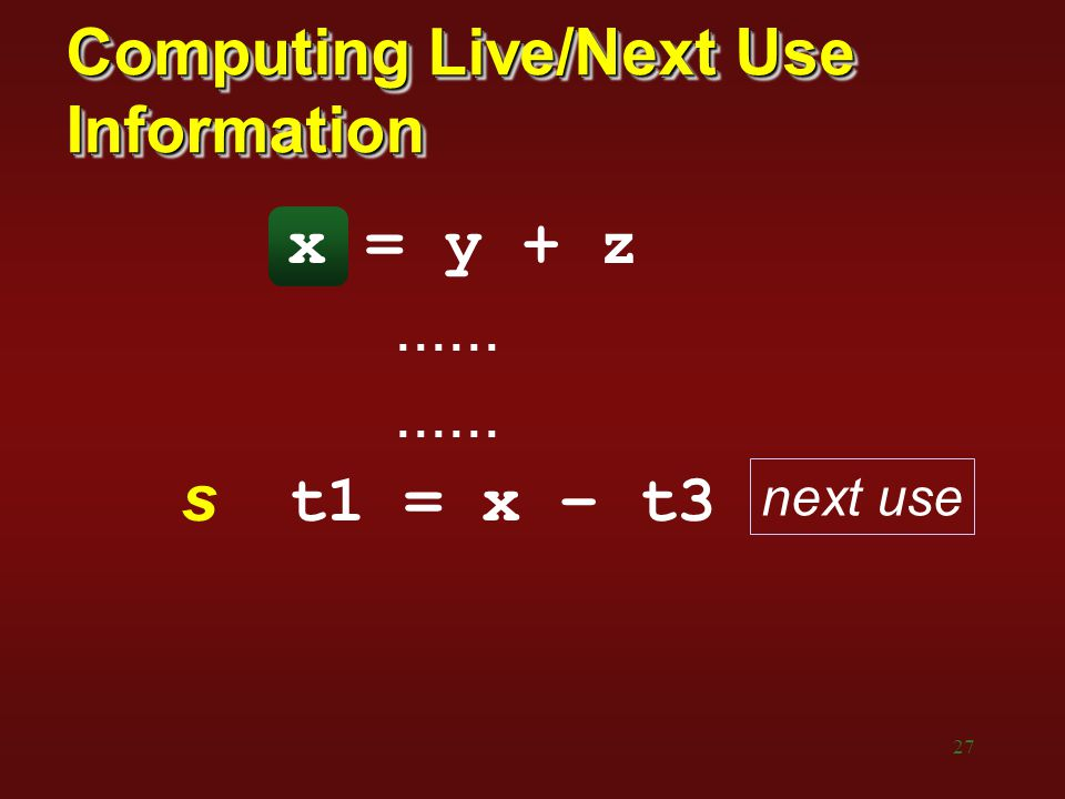 27 Computing Live/Next Use Information x = y + z...... s t1 = x – t3 next use