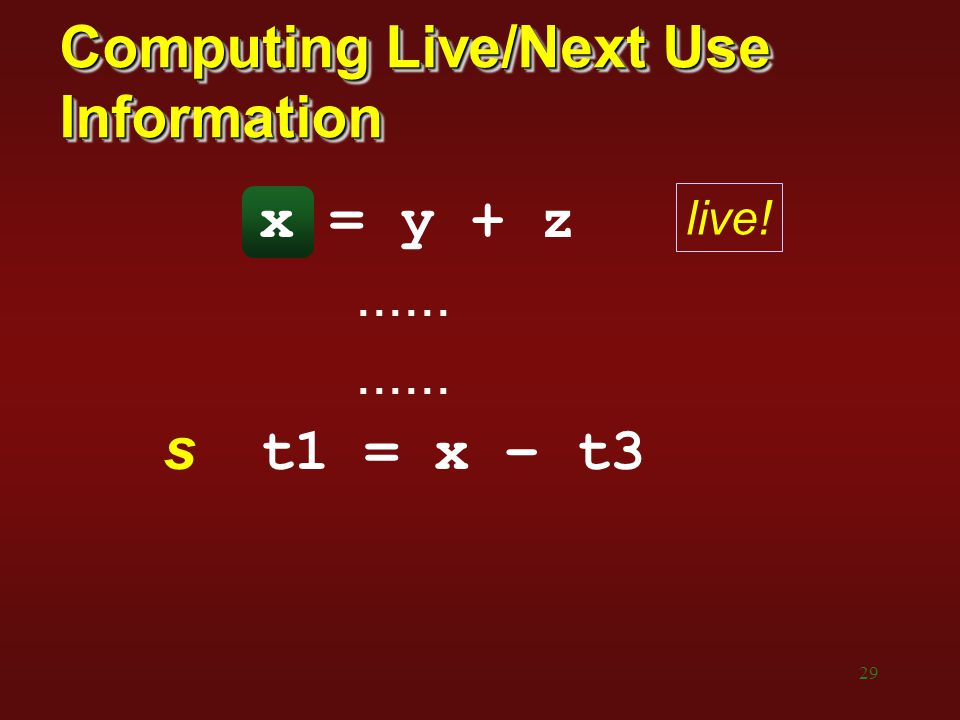29 Computing Live/Next Use Information x = y + z...... s t1 = x – t3 live!