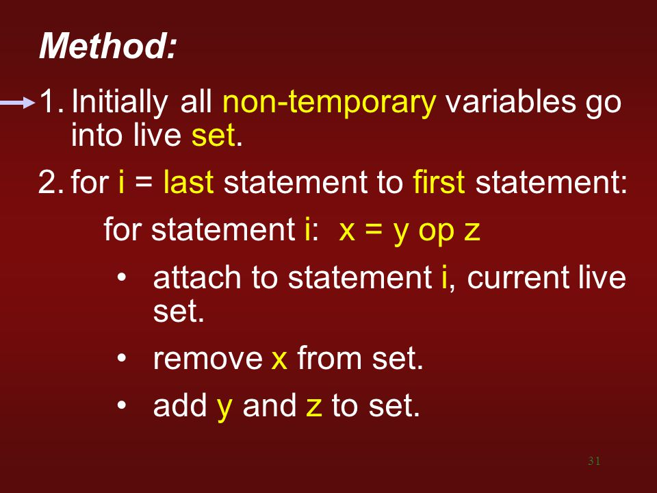 31 Method: 1.Initially all non-temporary variables go into live set. 2.for i = last statement to first statement: for statement i: x = y op z attach t