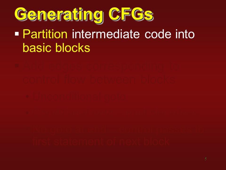 5 Generating CFGs  Partition intermediate code into basic blocks  Add edges corresponding to control flow between blocks Unconditional goto Conditio