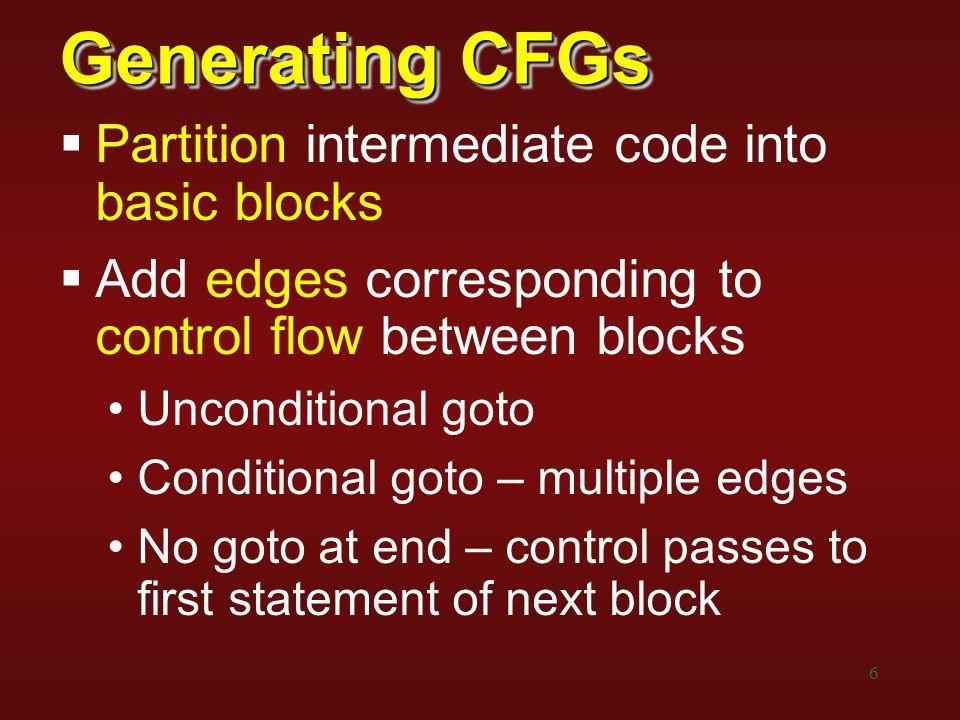 6 Generating CFGs  Partition intermediate code into basic blocks  Add edges corresponding to control flow between blocks Unconditional goto Conditio