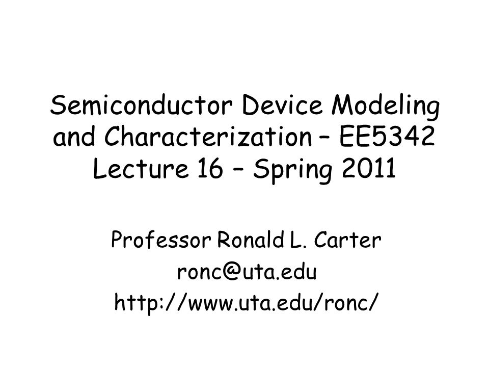 Semiconductor Device Modeling and Characterization – EE5342 Lecture 16 – Spring 2011 Professor Ronald L. Carter ronc@uta.edu http://www.uta.edu/ronc/