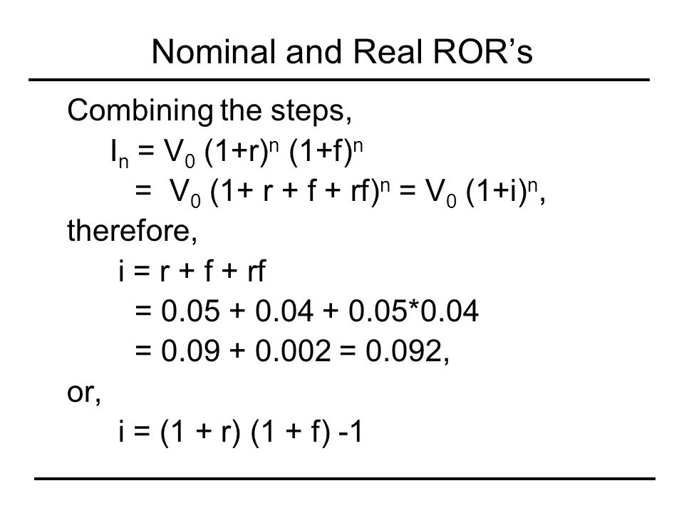 Nominal and Real ROR's Combining the steps, I n = V 0 (1+r) n (1+f) n = V 0 (1+ r + f + rf) n = V 0 (1+i) n, therefore, i = r + f + rf = 0.05 + 0.04 +