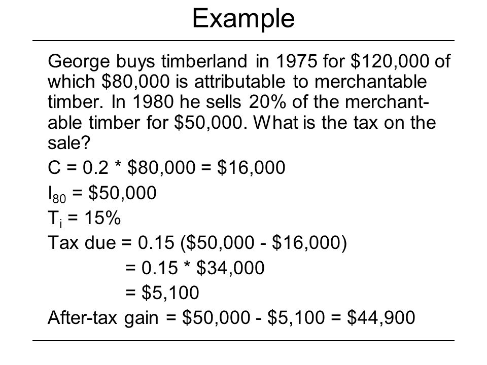 Example George buys timberland in 1975 for $120,000 of which $80,000 is attributable to merchantable timber. In 1980 he sells 20% of the merchant- abl