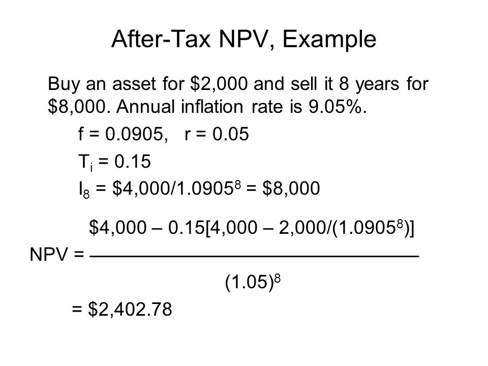 After-Tax NPV, Example Buy an asset for $2,000 and sell it 8 years for $8,000. Annual inflation rate is 9.05%. f = 0.0905, r = 0.05 T i = 0.15 I 8 = $