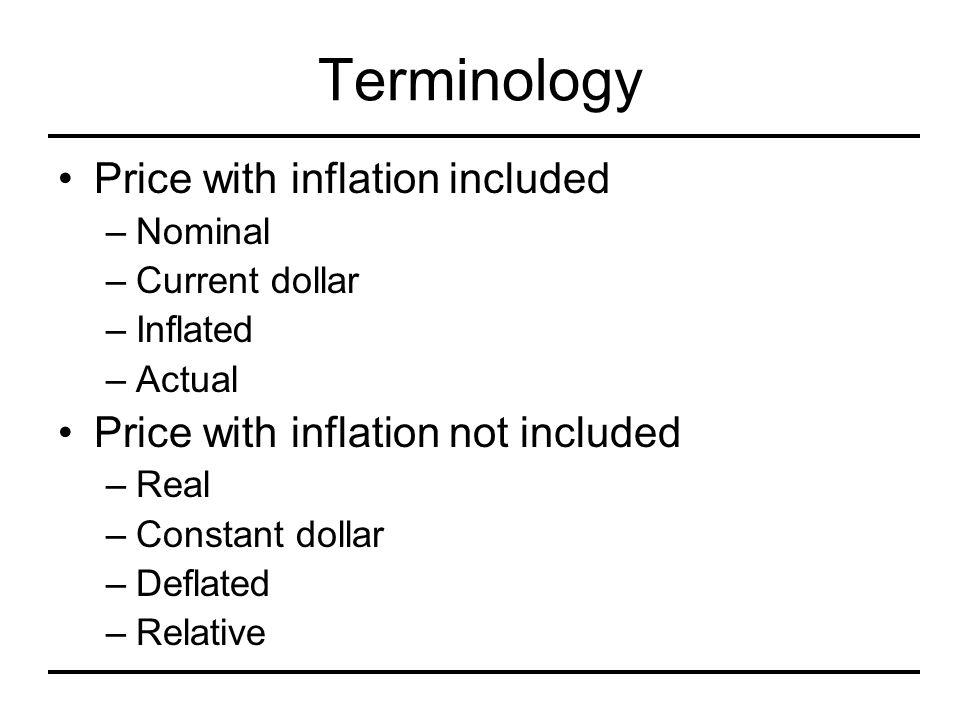 Terminology Price with inflation included –Nominal –Current dollar –Inflated –Actual Price with inflation not included –Real –Constant dollar –Deflate