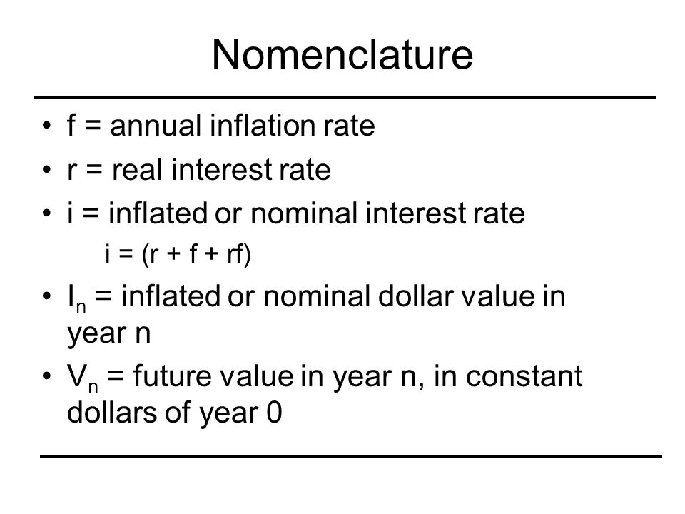 Nomenclature f = annual inflation rate r = real interest rate i = inflated or nominal interest rate i = (r + f + rf) I n = inflated or nominal dollar