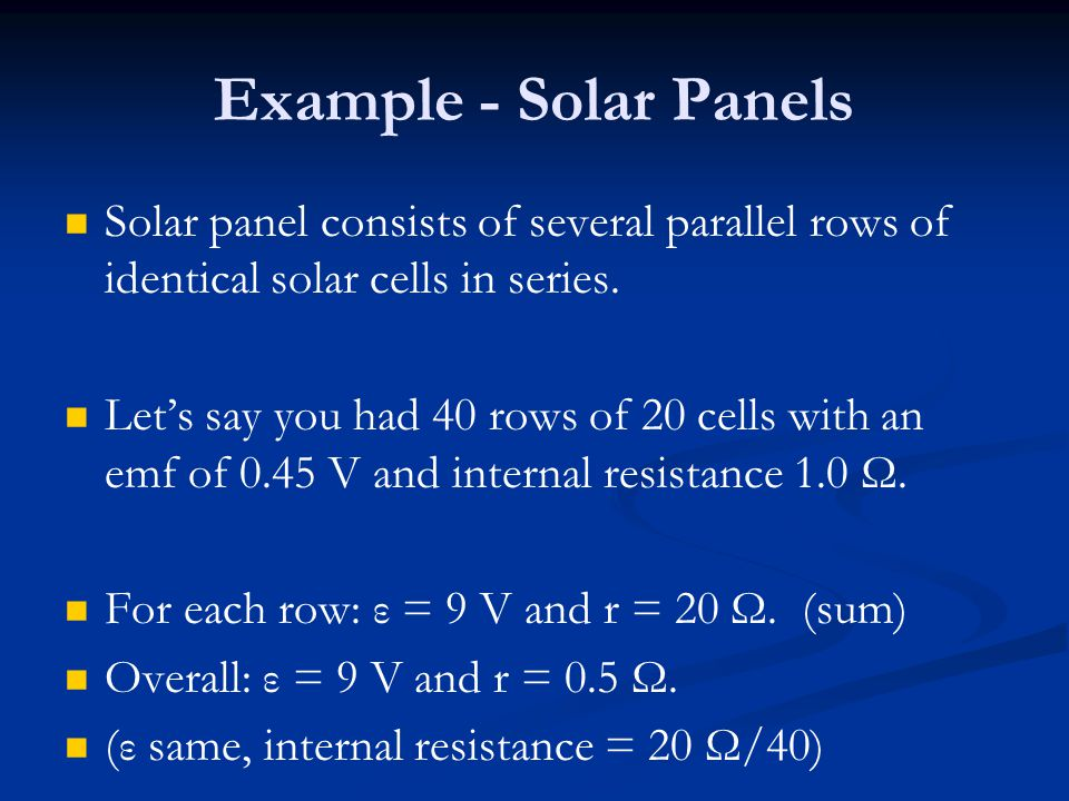 Example - Solar Panels Solar panel consists of several parallel rows of identical solar cells in series. Let's say you had 40 rows of 20 cells with an
