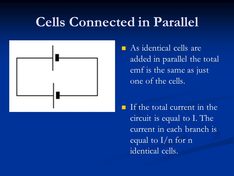 Cells Connected in Parallel As identical cells are added in parallel the total emf is the same as just one of the cells.