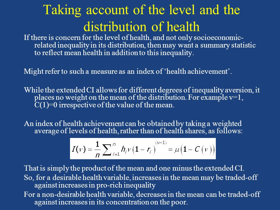 Taking account of the level and the distribution of health If there is concern for the level of health, and not only socioeconomic- related inequality in its distribution, then may want a summary statistic to reflect mean health in addition to this inequality.