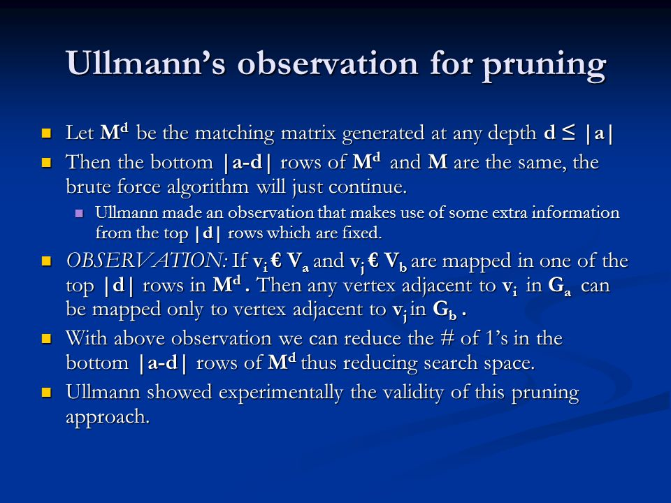 Ullmann's observation for pruning Let M d be the matching matrix generated at any depth d ≤ |a| Let M d be the matching matrix generated at any depth d ≤ |a| Then the bottom |a-d| rows of M d and M are the same, the brute force algorithm will just continue.